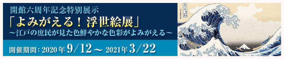 開館六周年記念特別展示作品「よみがえる!浮世絵展」開催期間:2020年9月12日~2021年3月22日~